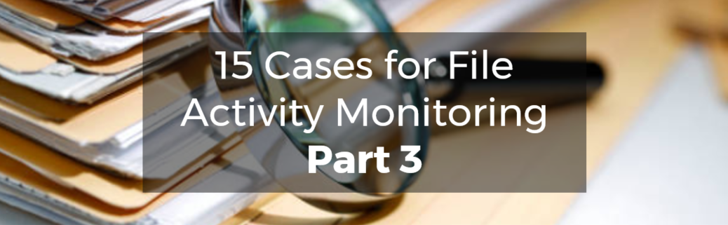 15 Cases for File Activity Monitoring Part 3