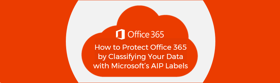 How to Protect Office 365 by Classifying Your Data with Microsoft's AIP Labels