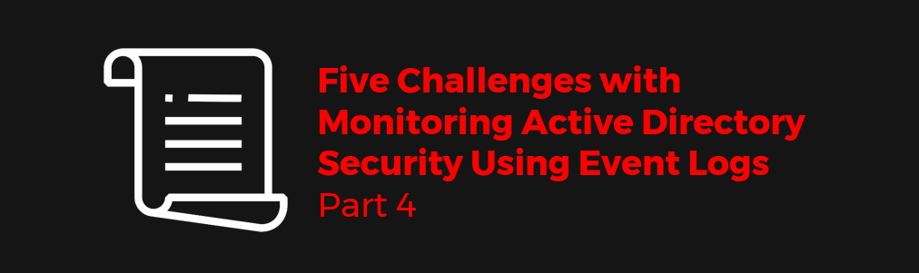 Five Challenges with Monitoring Active Directory Security Using Event Logs: Part 4
