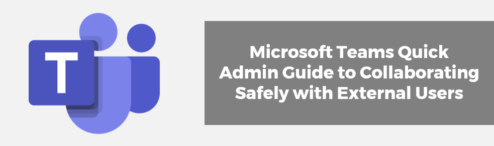 Microsoft Teams Quick Admin Guide to Collaborating Safely with External Users