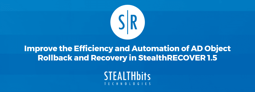 Improve the Efficiency and Automation of AD Object Rollback and Recovery in StealthRECOVER 1.5