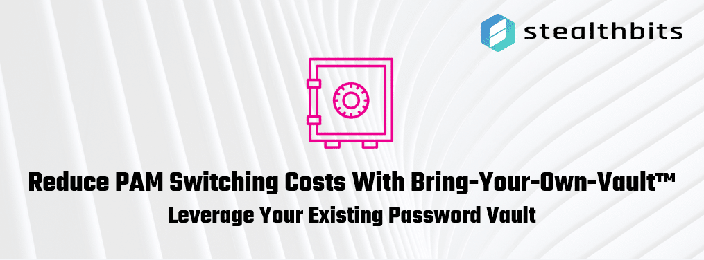 Reduce PAM Switching Costs With Bring-Your-Own-Vault - Leverage Your Existing Password Vault