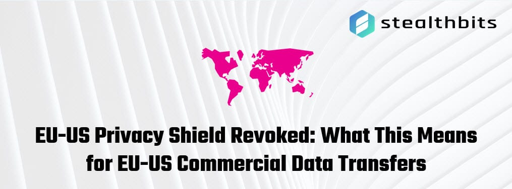 EU-US Privacy Shield Revoked: What This Means for EU-US Commercial Data Transfers