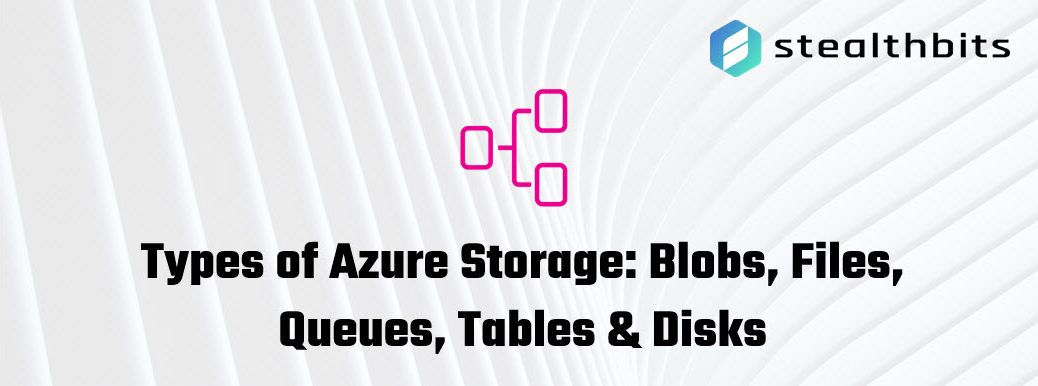 Types of Azure Storage Blobs Files Queues Tables and Disks