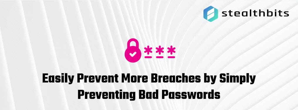 Easily Prevent More Breaches by Simply Preventing Bad Passwords